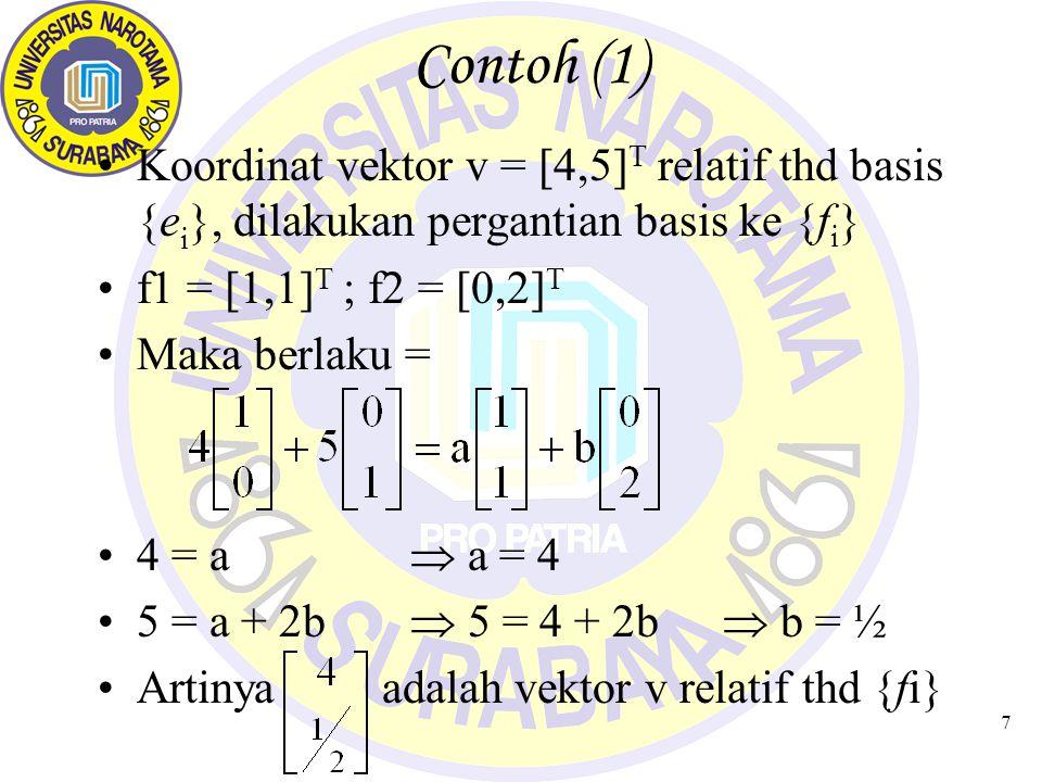 Contoh (1) Koordinat vektor v = [4,5]T relatif thd basis {ei}, dilakukan pergantian basis ke {fi} f1 = [1,1]T ; f2 = [0,2]T.